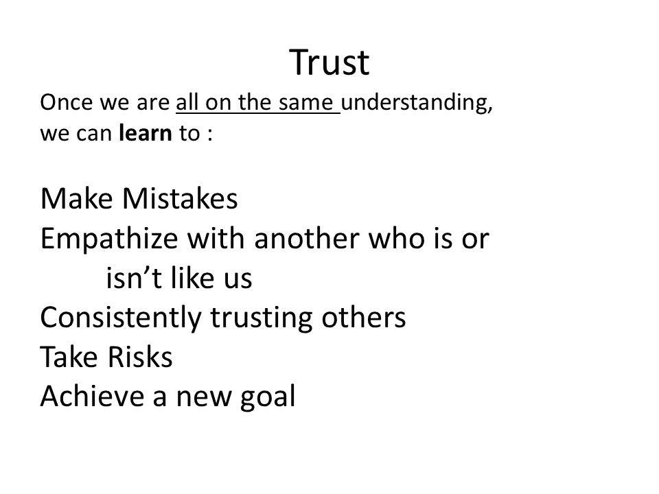 Trust Once we are all on the same understanding, we can learn to : Make Mistakes Empathize with another who is or isn't like us Consistently trusting others Take Risks Achieve a new goal