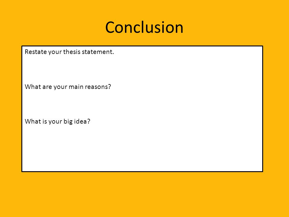 Conclusion Restate your thesis statement. What are your main reasons What is your big idea