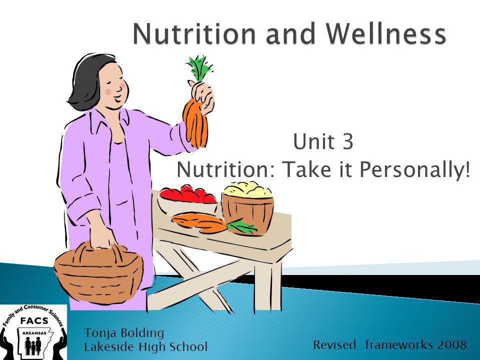 Unit 3 Nutrition: Take it Personally! Tonja Bolding Lakeside High School Revised frameworks 2008