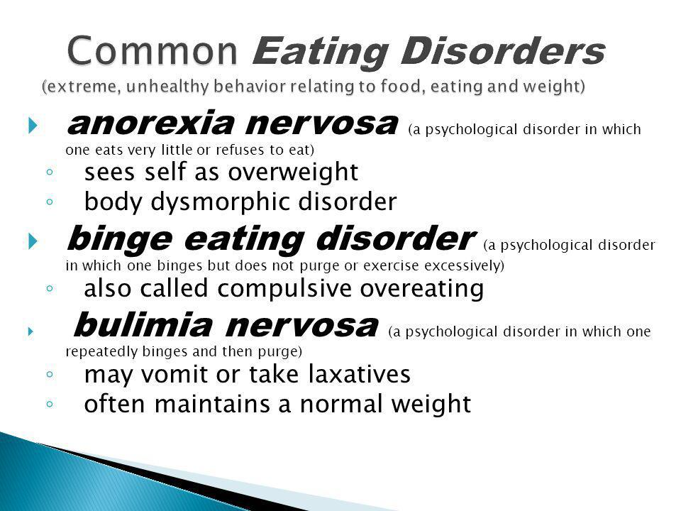  anorexia nervosa (a psychological disorder in which one eats very little or refuses to eat) ◦ sees self as overweight ◦ body dysmorphic disorder  b
