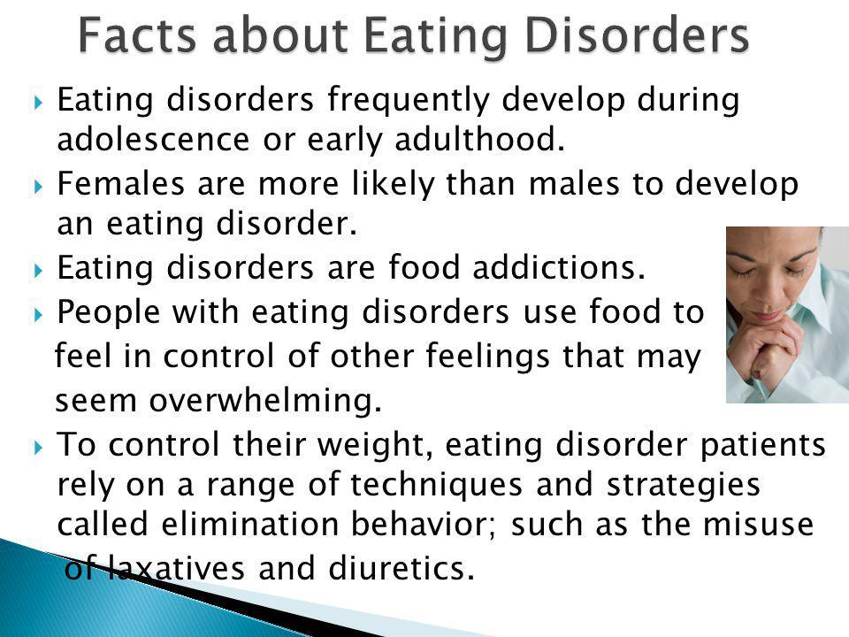  Eating disorders frequently develop during adolescence or early adulthood.  Females are more likely than males to develop an eating disorder.  Eat