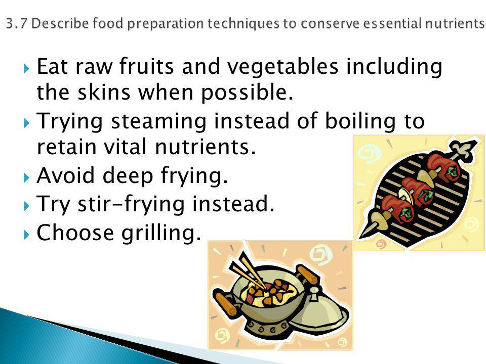  Eat raw fruits and vegetables including the skins when possible.  Trying steaming instead of boiling to retain vital nutrients.  Avoid deep frying