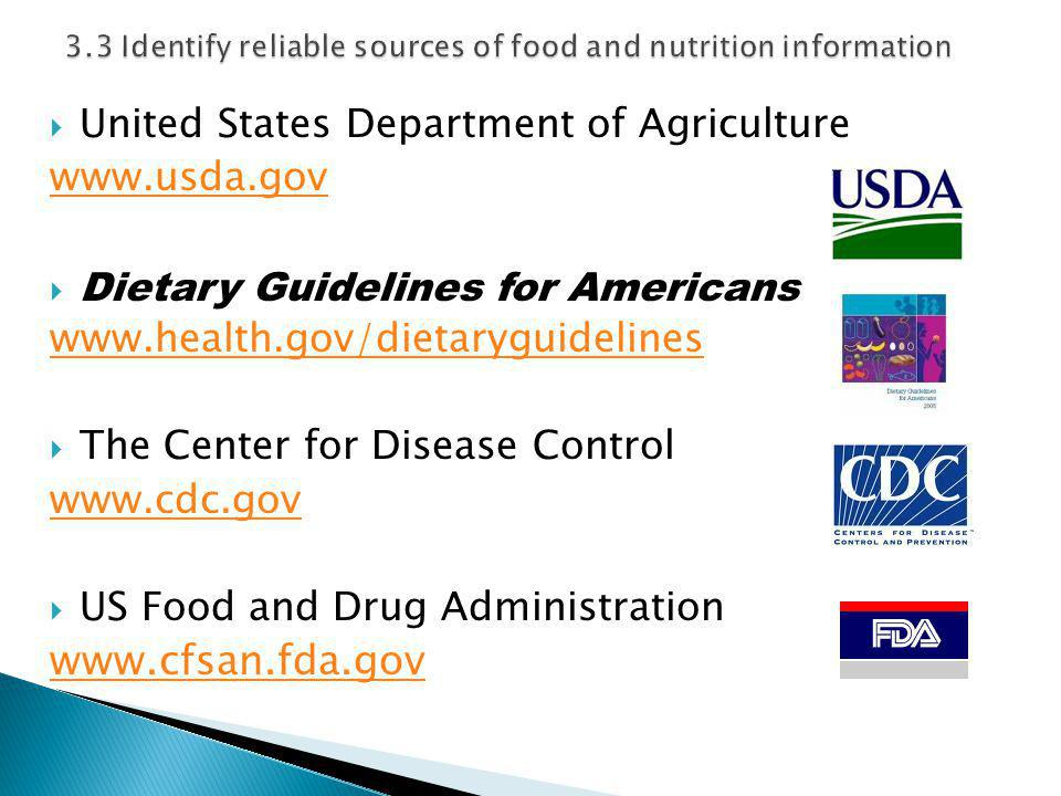  United States Department of Agriculture www.usda.gov  Dietary Guidelines for Americans www.health.gov/dietaryguidelines  The Center for Disease Control www.cdc.gov  US Food and Drug Administration www.cfsan.fda.gov