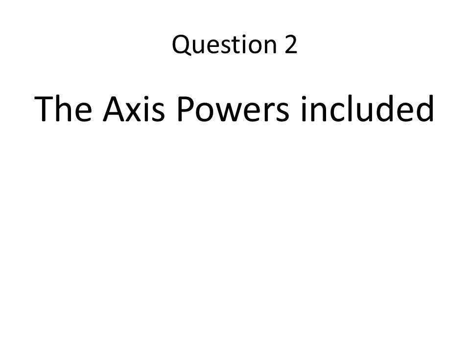 Question 2 The Axis Powers included