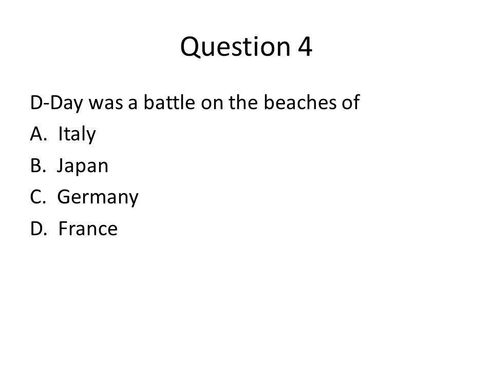 Question 4 D-Day was a battle on the beaches of A. Italy B. Japan C. Germany D. France