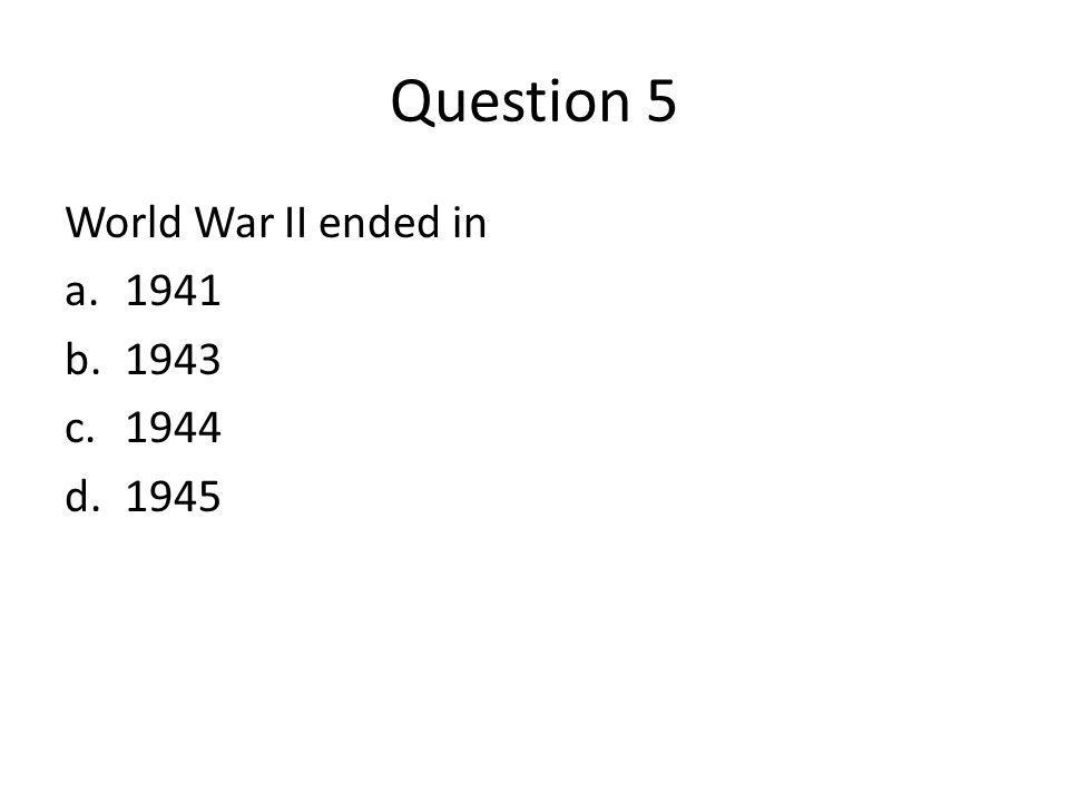 Question 5 World War II ended in a.1941 b.1943 c.1944 d.1945