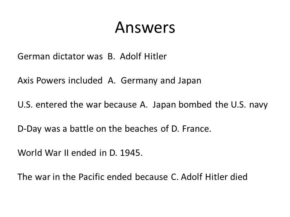 Answers German dictator was B. Adolf Hitler Axis Powers included A. Germany and Japan U.S. entered the war because A. Japan bombed the U.S. navy D-Day