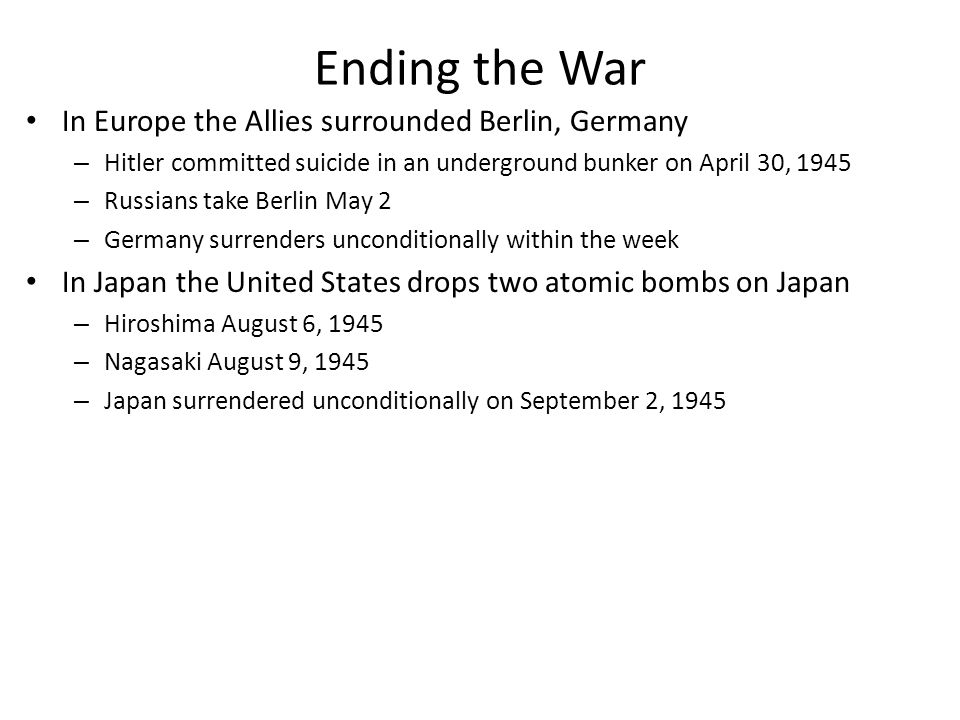 Ending the War In Europe the Allies surrounded Berlin, Germany – Hitler committed suicide in an underground bunker on April 30, 1945 – Russians take Berlin May 2 – Germany surrenders unconditionally within the week In Japan the United States drops two atomic bombs on Japan – Hiroshima August 6, 1945 – Nagasaki August 9, 1945 – Japan surrendered unconditionally on September 2, 1945