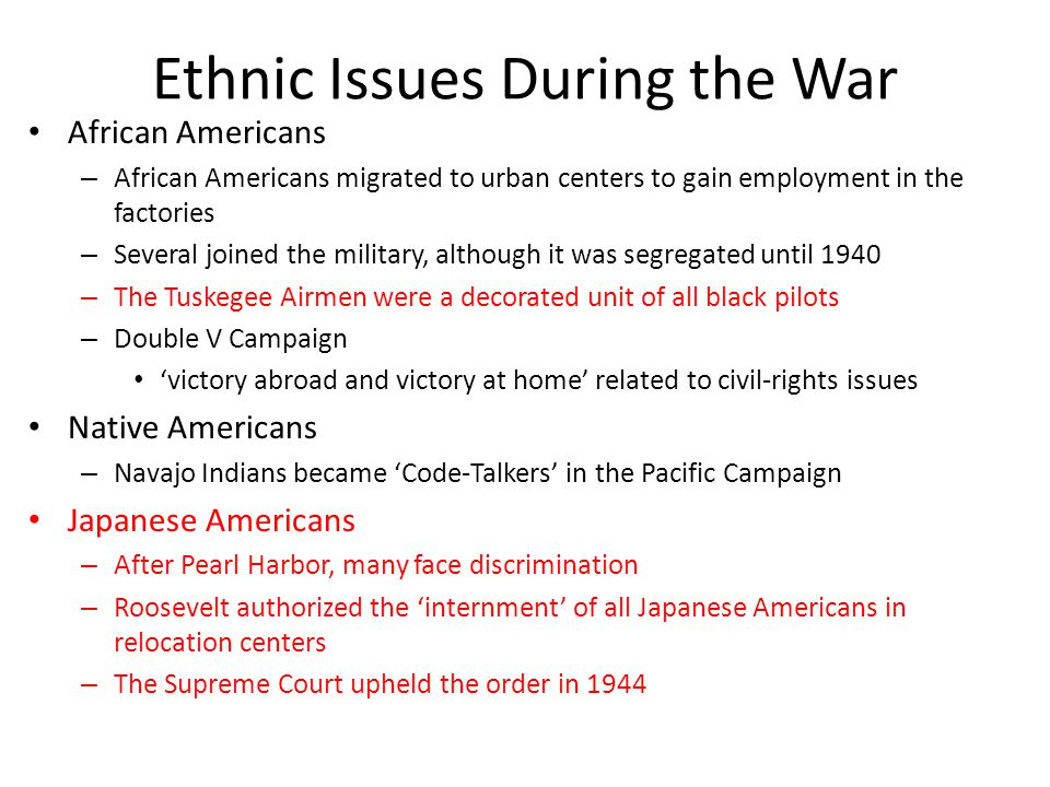 Ethnic Issues During the War African Americans – African Americans migrated to urban centers to gain employment in the factories – Several joined the military, although it was segregated until 1940 – The Tuskegee Airmen were a decorated unit of all black pilots – Double V Campaign 'victory abroad and victory at home' related to civil-rights issues Native Americans – Navajo Indians became 'Code-Talkers' in the Pacific Campaign Japanese Americans – After Pearl Harbor, many face discrimination – Roosevelt authorized the 'internment' of all Japanese Americans in relocation centers – The Supreme Court upheld the order in 1944
