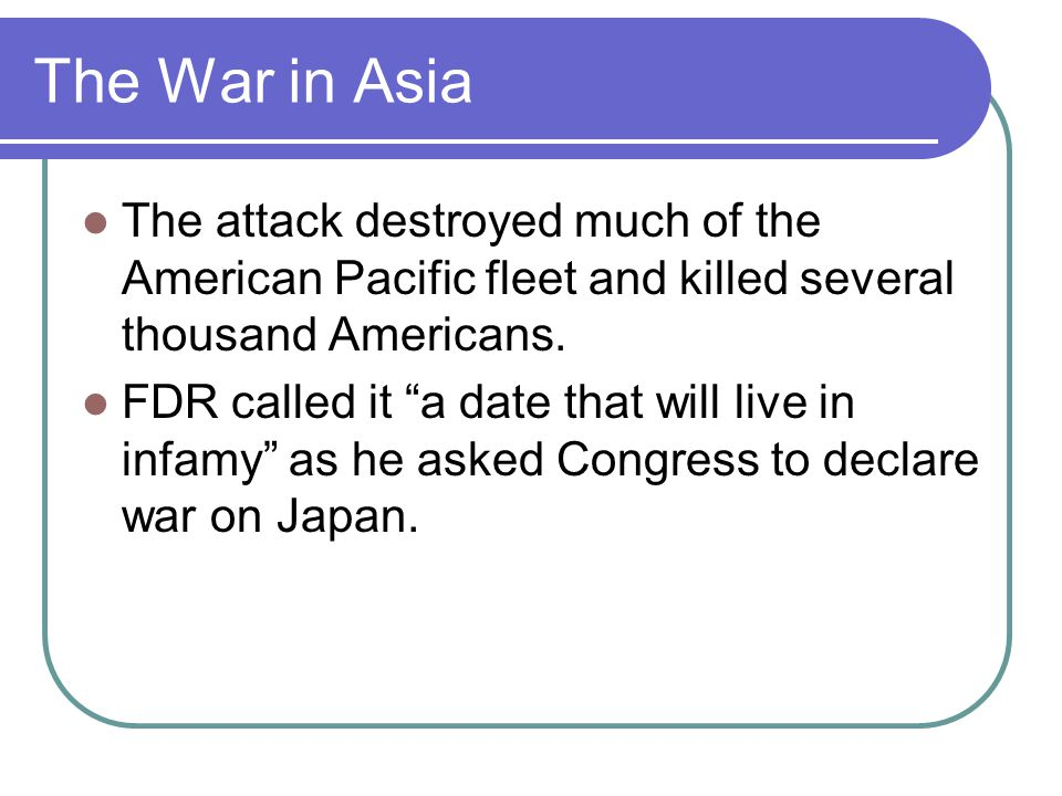 """The War in Asia The attack destroyed much of the American Pacific fleet and killed several thousand Americans. FDR called it """"a date that will live in"""