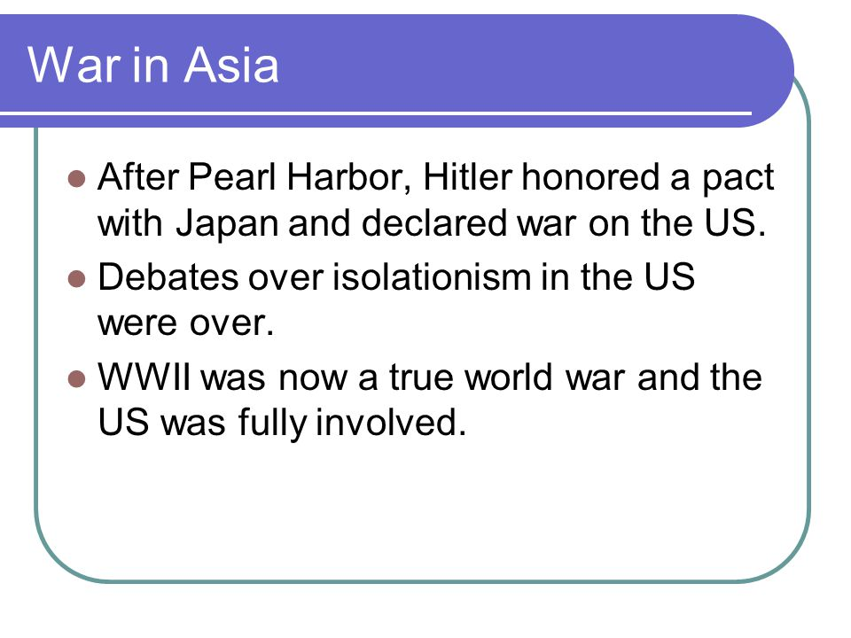 War in Asia After Pearl Harbor, Hitler honored a pact with Japan and declared war on the US. Debates over isolationism in the US were over. WWII was n
