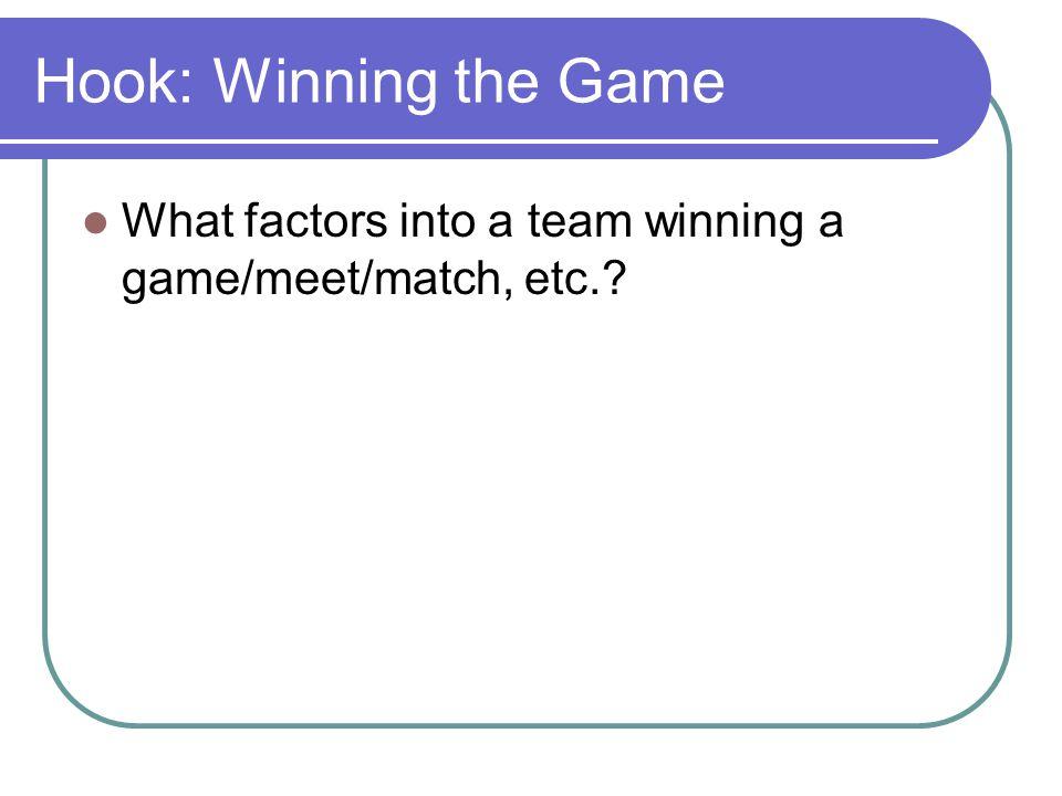 Hook: Winning the Game What factors into a team winning a game/meet/match, etc.?