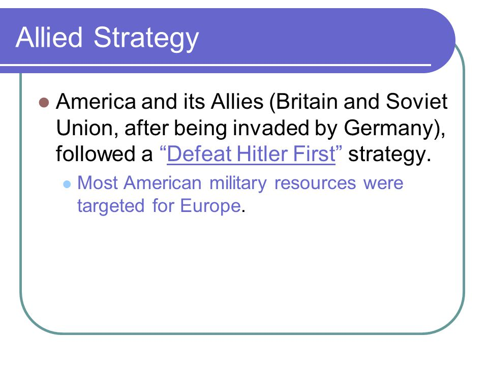 """Allied Strategy America and its Allies (Britain and Soviet Union, after being invaded by Germany), followed a """"Defeat Hitler First"""" strategy. Most Ame"""