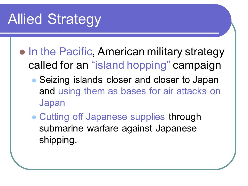 Allied Strategy In the Pacific, American military strategy called for an island hopping campaign Seizing islands closer and closer to Japan and using them as bases for air attacks on Japan Cutting off Japanese supplies through submarine warfare against Japanese shipping.