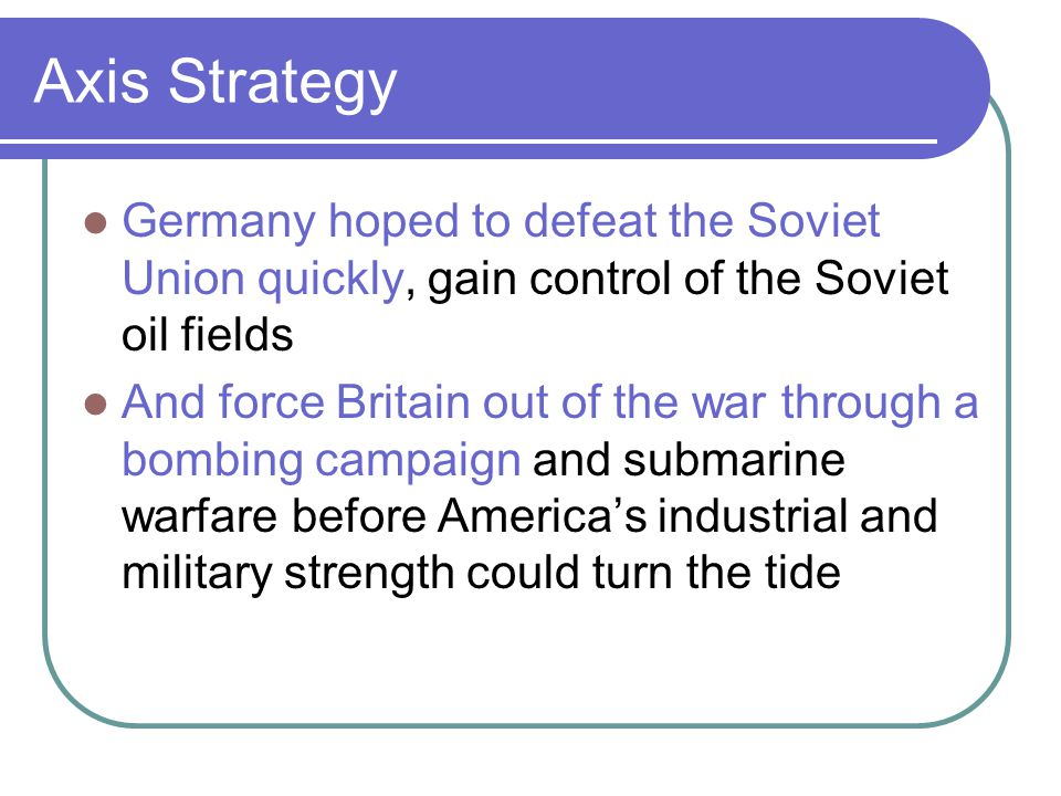 Axis Strategy Germany hoped to defeat the Soviet Union quickly, gain control of the Soviet oil fields And force Britain out of the war through a bombi