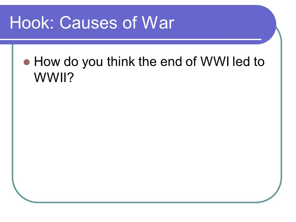 Hook: Causes of War How do you think the end of WWI led to WWII?