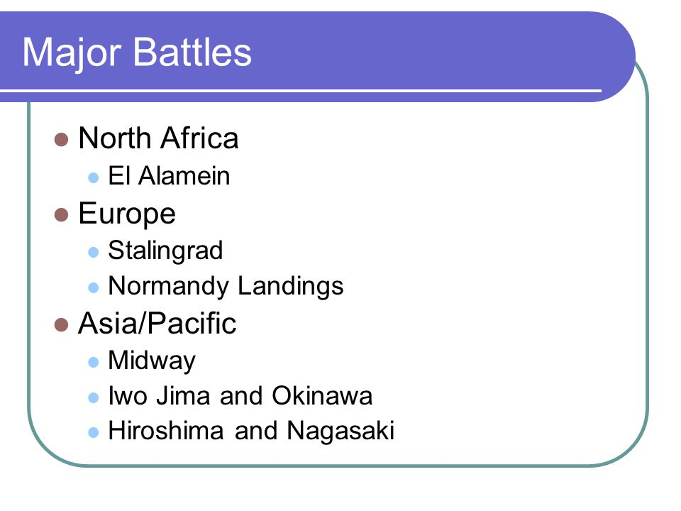 Major Battles North Africa El Alamein Europe Stalingrad Normandy Landings Asia/Pacific Midway Iwo Jima and Okinawa Hiroshima and Nagasaki