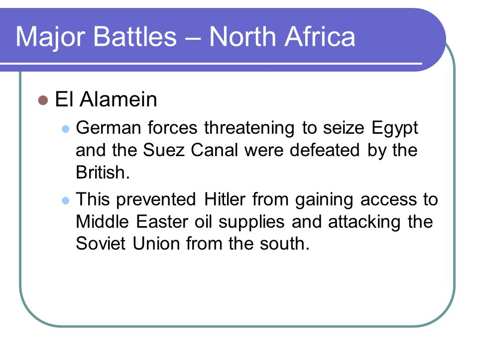 Major Battles – North Africa El Alamein German forces threatening to seize Egypt and the Suez Canal were defeated by the British.