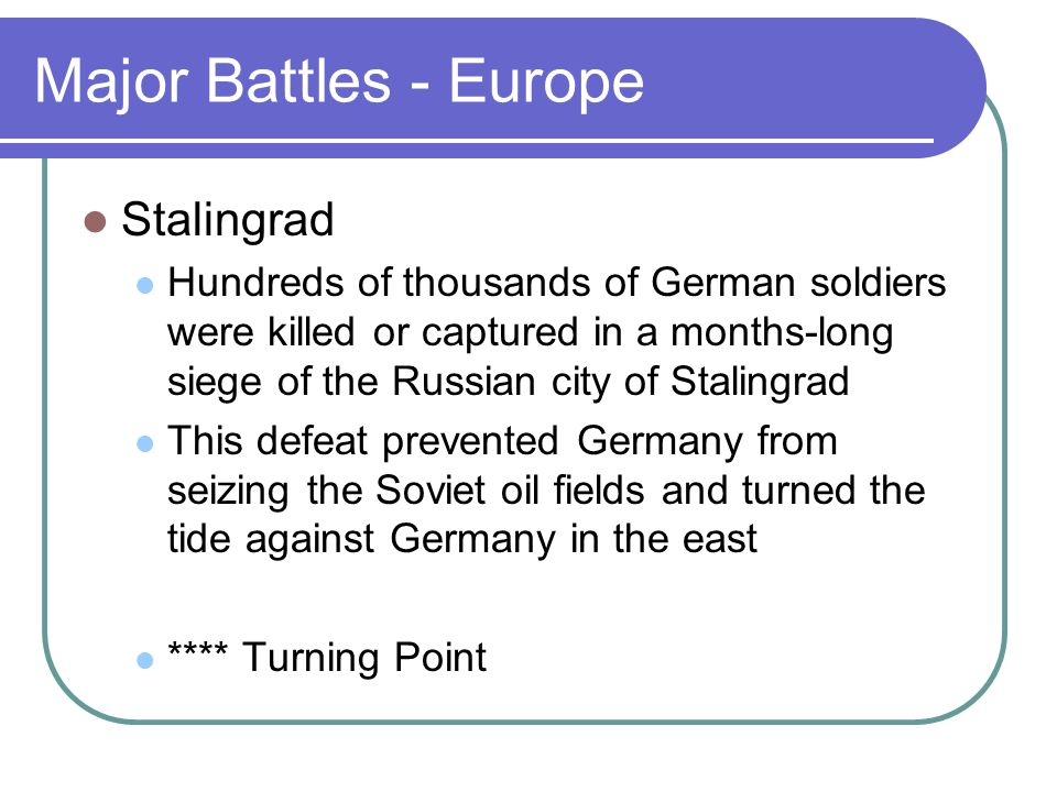 Major Battles - Europe Stalingrad Hundreds of thousands of German soldiers were killed or captured in a months-long siege of the Russian city of Stali