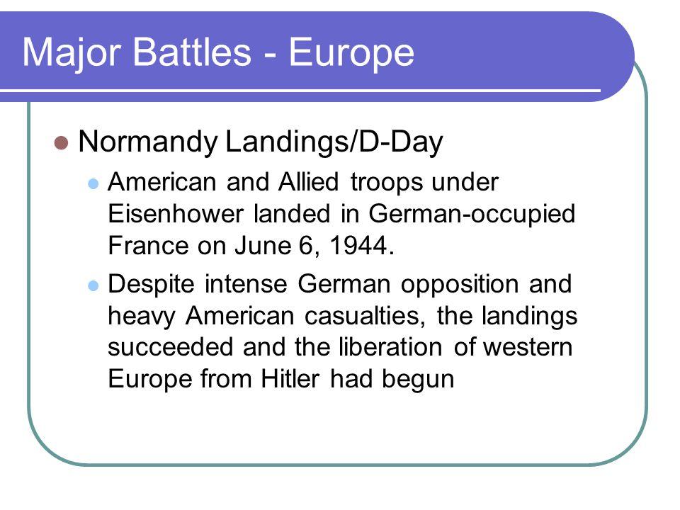 Major Battles - Europe Normandy Landings/D-Day American and Allied troops under Eisenhower landed in German-occupied France on June 6, 1944. Despite i