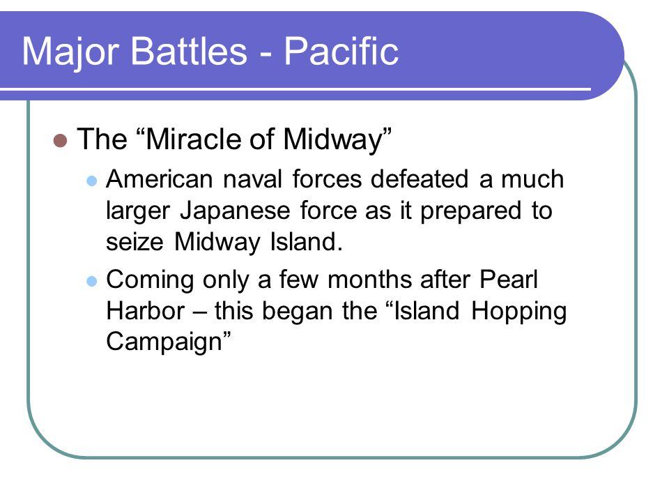 Major Battles - Pacific The Miracle of Midway American naval forces defeated a much larger Japanese force as it prepared to seize Midway Island.
