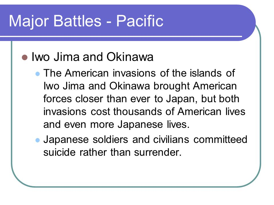 Major Battles - Pacific Iwo Jima and Okinawa The American invasions of the islands of Iwo Jima and Okinawa brought American forces closer than ever to