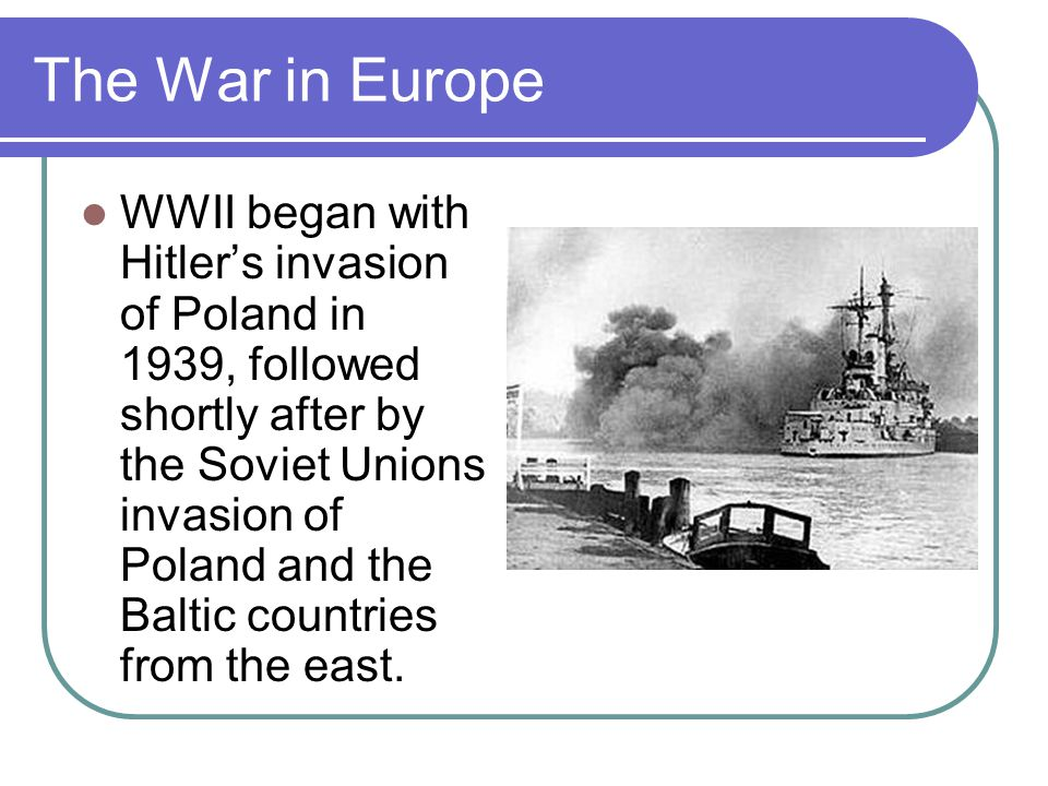 The War in Europe WWII began with Hitler's invasion of Poland in 1939, followed shortly after by the Soviet Unions invasion of Poland and the Baltic countries from the east.