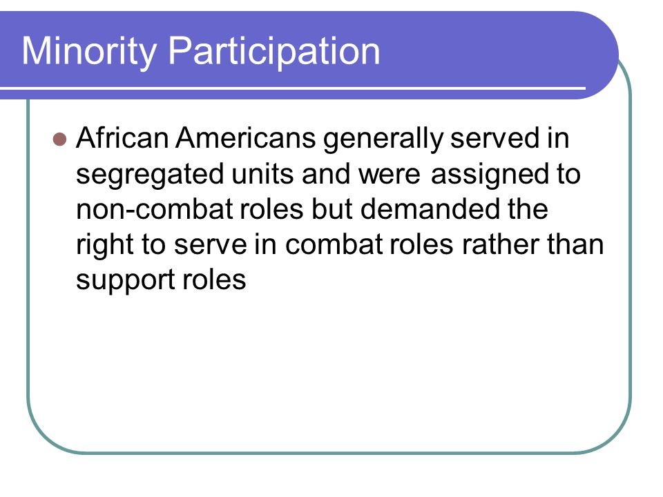 Minority Participation African Americans generally served in segregated units and were assigned to non-combat roles but demanded the right to serve in combat roles rather than support roles