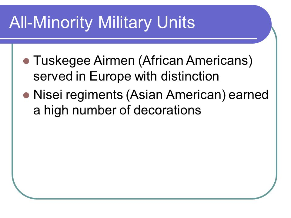 All-Minority Military Units Tuskegee Airmen (African Americans) served in Europe with distinction Nisei regiments (Asian American) earned a high numbe