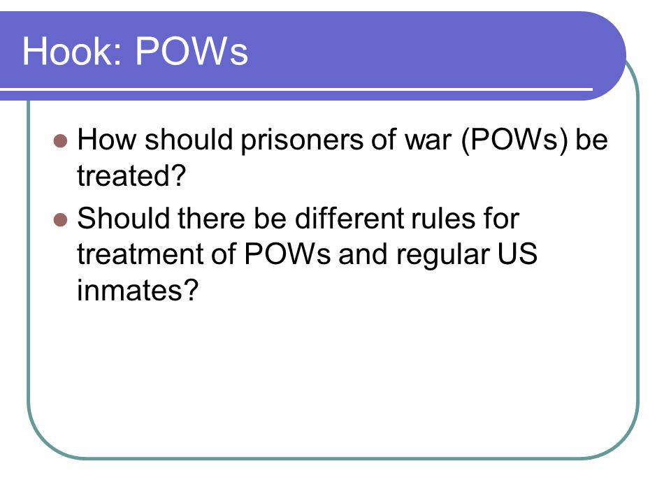 Hook: POWs How should prisoners of war (POWs) be treated? Should there be different rules for treatment of POWs and regular US inmates?