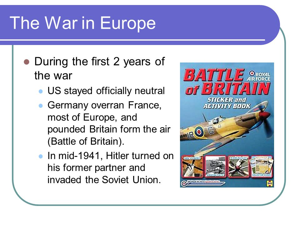 The War in Europe During the first 2 years of the war US stayed officially neutral Germany overran France, most of Europe, and pounded Britain form th