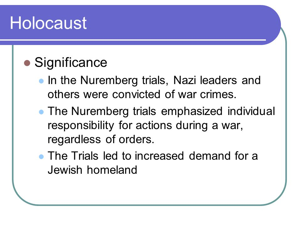 Holocaust Significance In the Nuremberg trials, Nazi leaders and others were convicted of war crimes. The Nuremberg trials emphasized individual respo