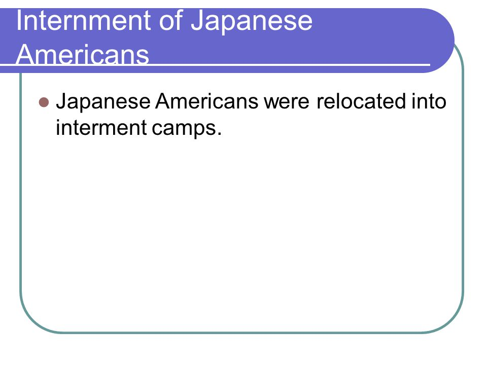 Internment of Japanese Americans Japanese Americans were relocated into interment camps.