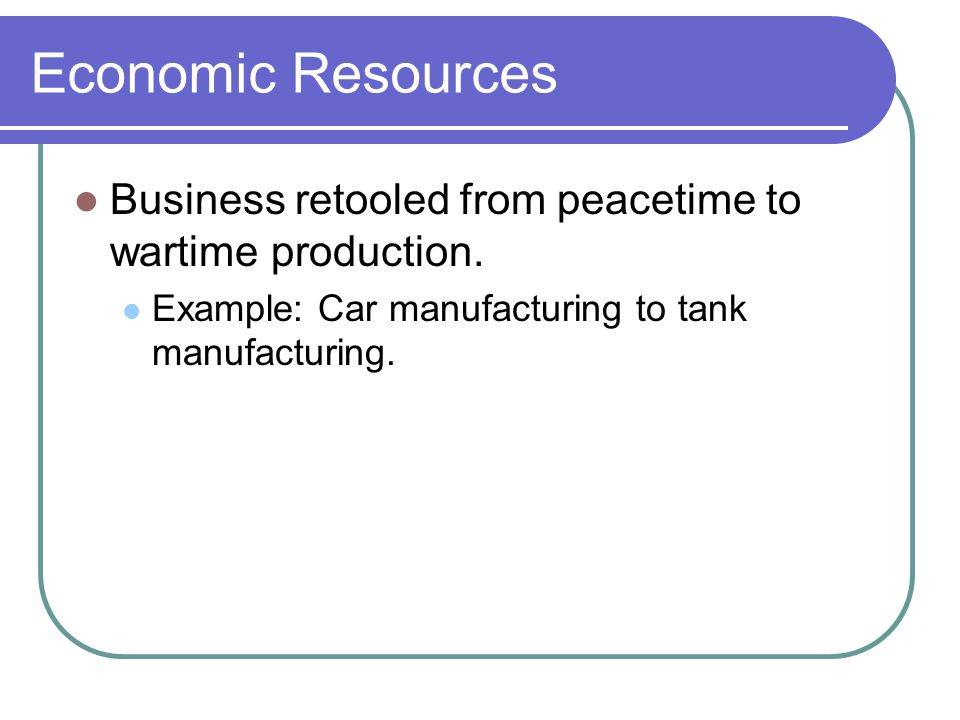 Economic Resources Business retooled from peacetime to wartime production. Example: Car manufacturing to tank manufacturing.