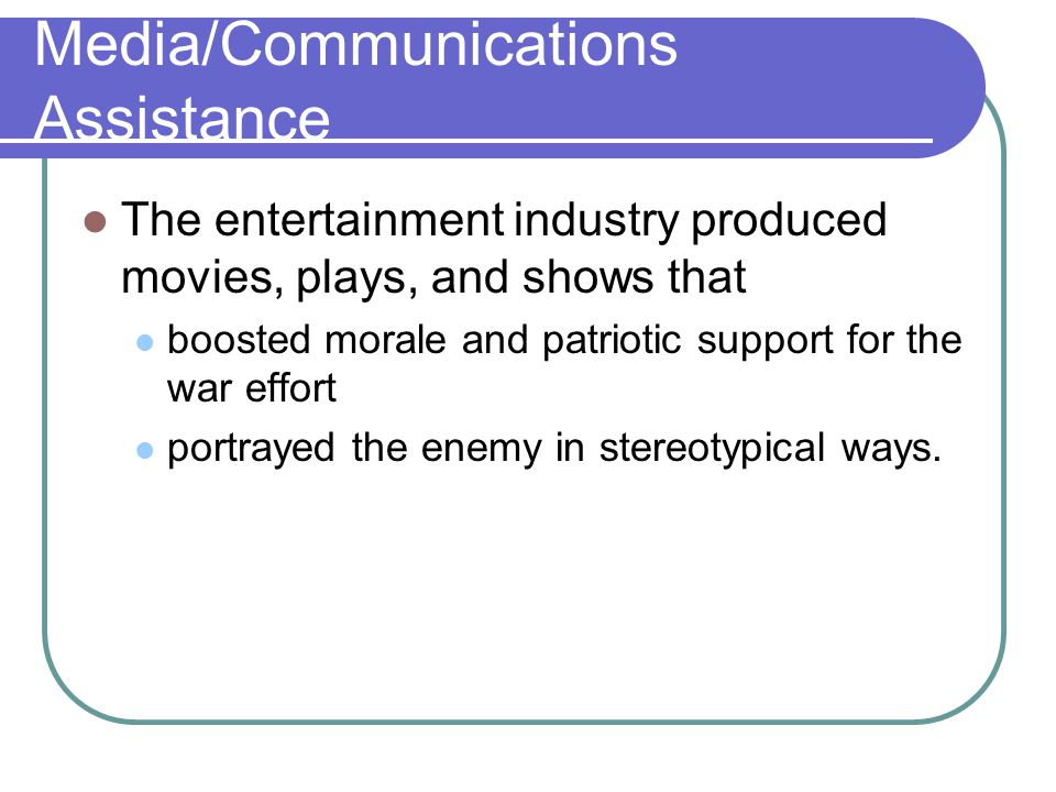 Media/Communications Assistance The entertainment industry produced movies, plays, and shows that boosted morale and patriotic support for the war effort portrayed the enemy in stereotypical ways.