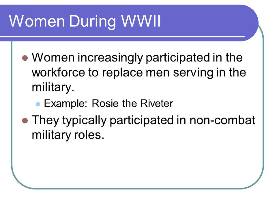 Women During WWII Women increasingly participated in the workforce to replace men serving in the military. Example: Rosie the Riveter They typically p