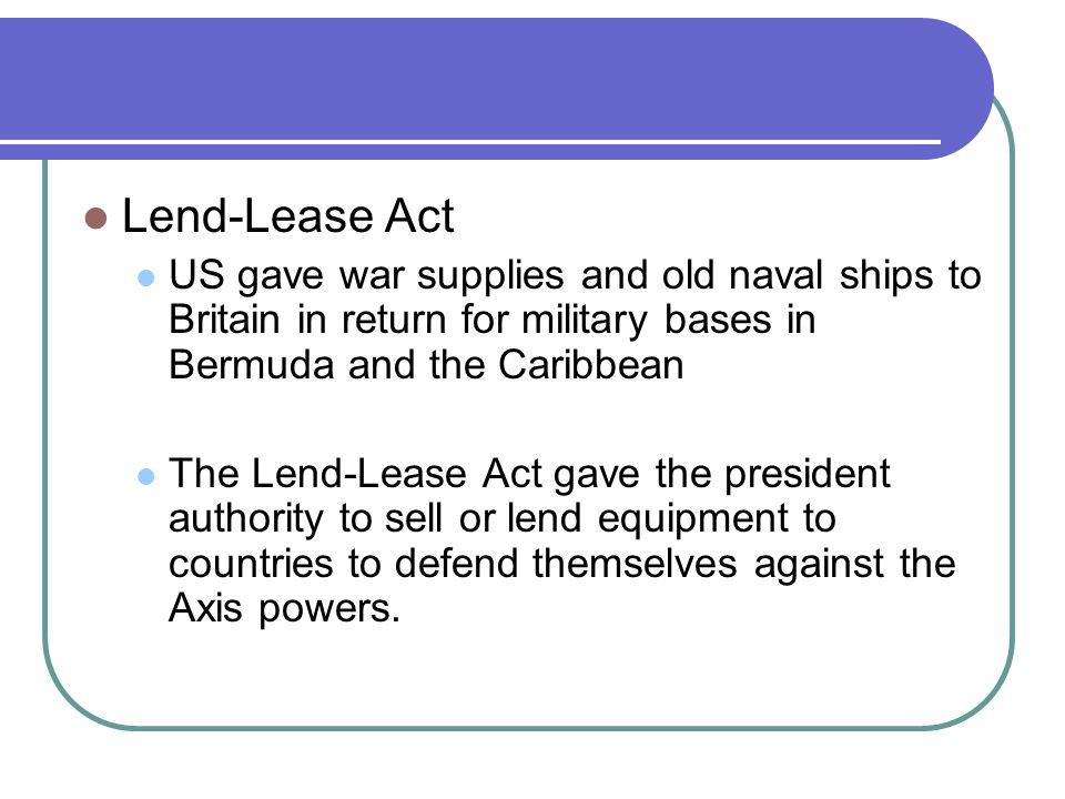 Lend-Lease Act US gave war supplies and old naval ships to Britain in return for military bases in Bermuda and the Caribbean The Lend-Lease Act gave the president authority to sell or lend equipment to countries to defend themselves against the Axis powers.