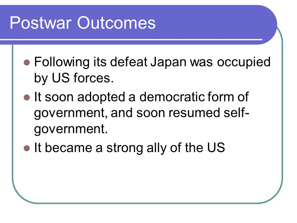 Postwar Outcomes Following its defeat Japan was occupied by US forces. It soon adopted a democratic form of government, and soon resumed self- governm