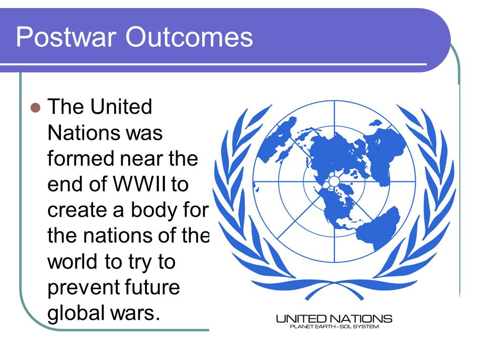 Postwar Outcomes The United Nations was formed near the end of WWII to create a body for the nations of the world to try to prevent future global wars.