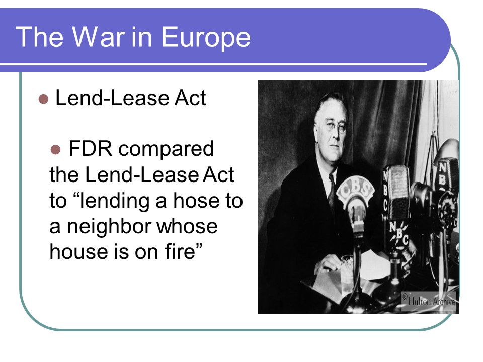 """The War in Europe Lend-Lease Act FDR compared the Lend-Lease Act to """"lending a hose to a neighbor whose house is on fire"""""""