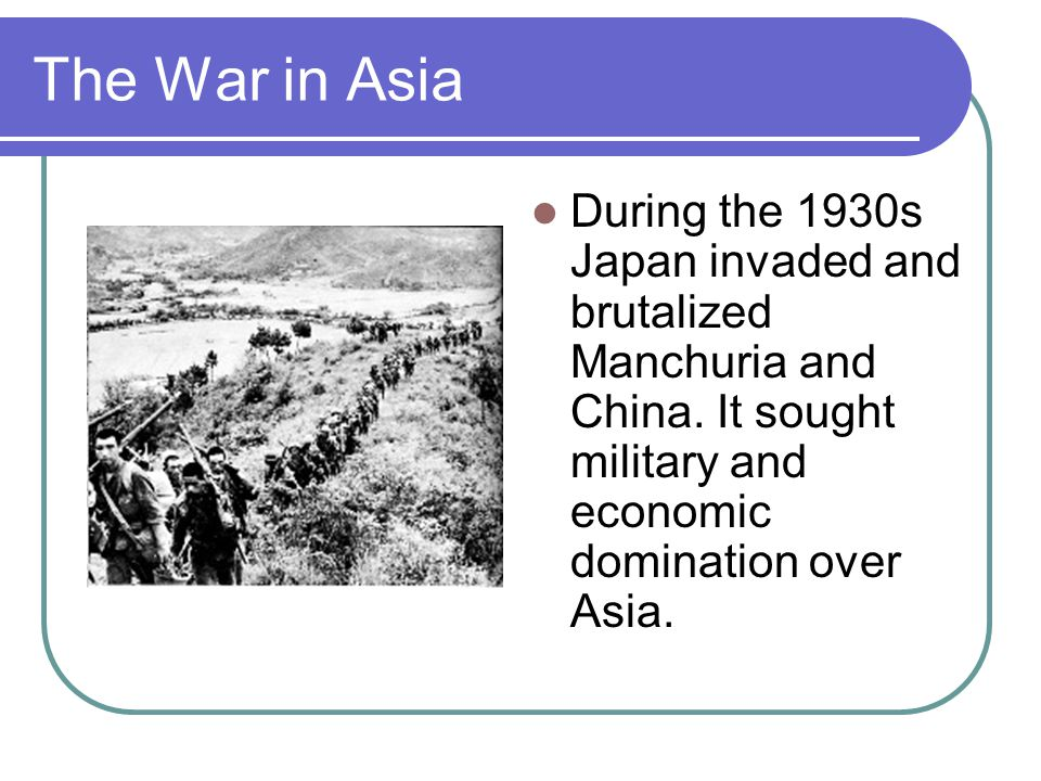 The War in Asia During the 1930s Japan invaded and brutalized Manchuria and China. It sought military and economic domination over Asia.