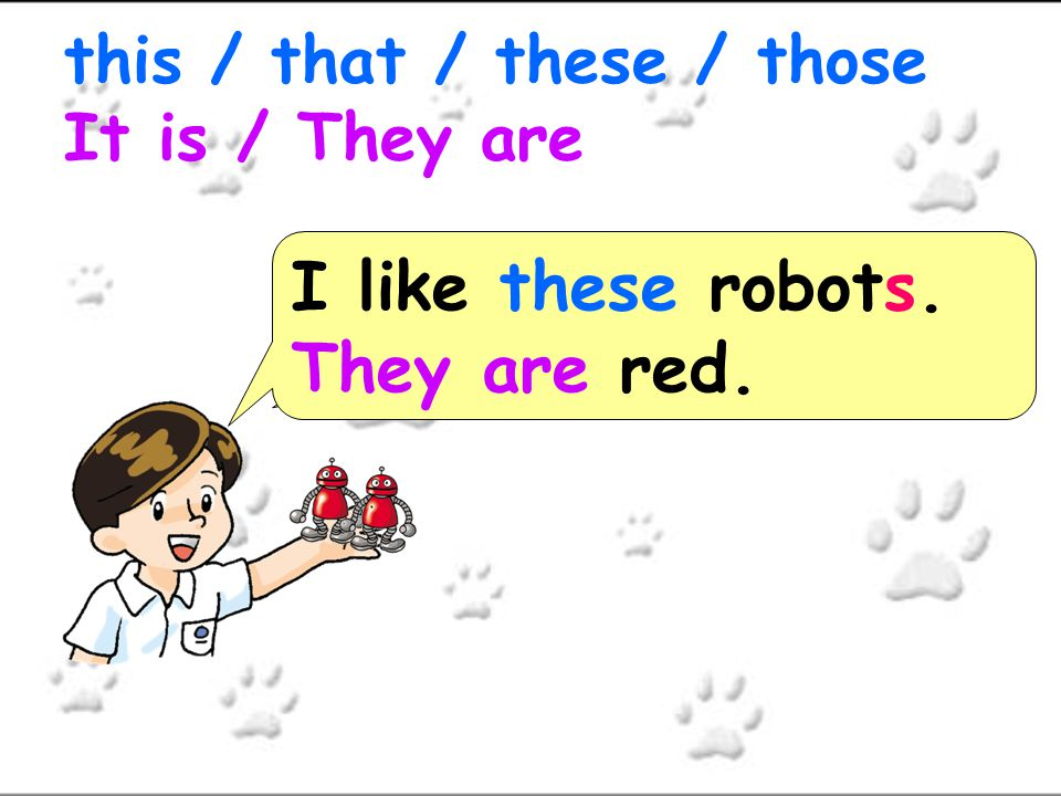 I like ___ robots.______ red. this / that / these / those It is / They are I like those robots.