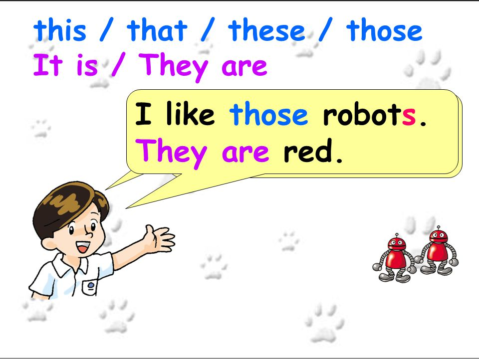 I like ___ robots. ______ red. this / that / these / those It is / They are I like those robots. They are red.