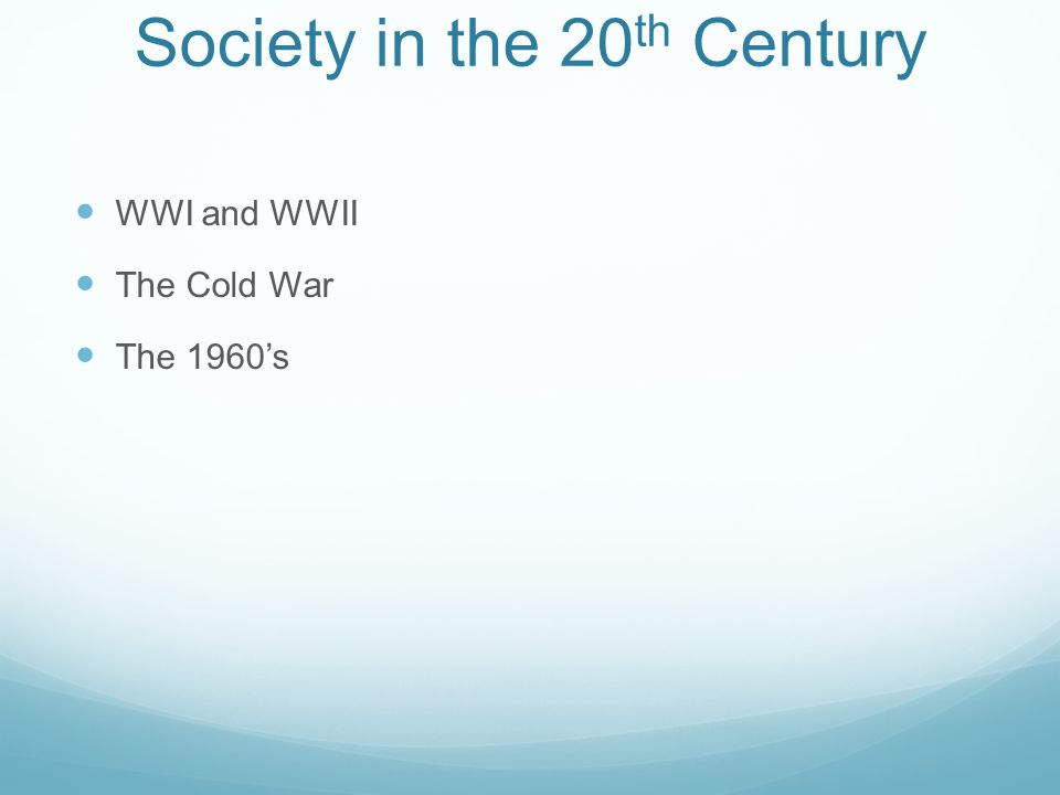 Society in the 20 th Century WWI and WWII The Cold War The 1960's