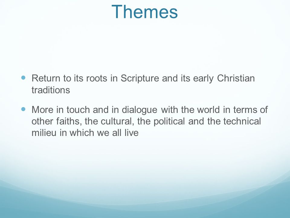 Themes Return to its roots in Scripture and its early Christian traditions More in touch and in dialogue with the world in terms of other faiths, the