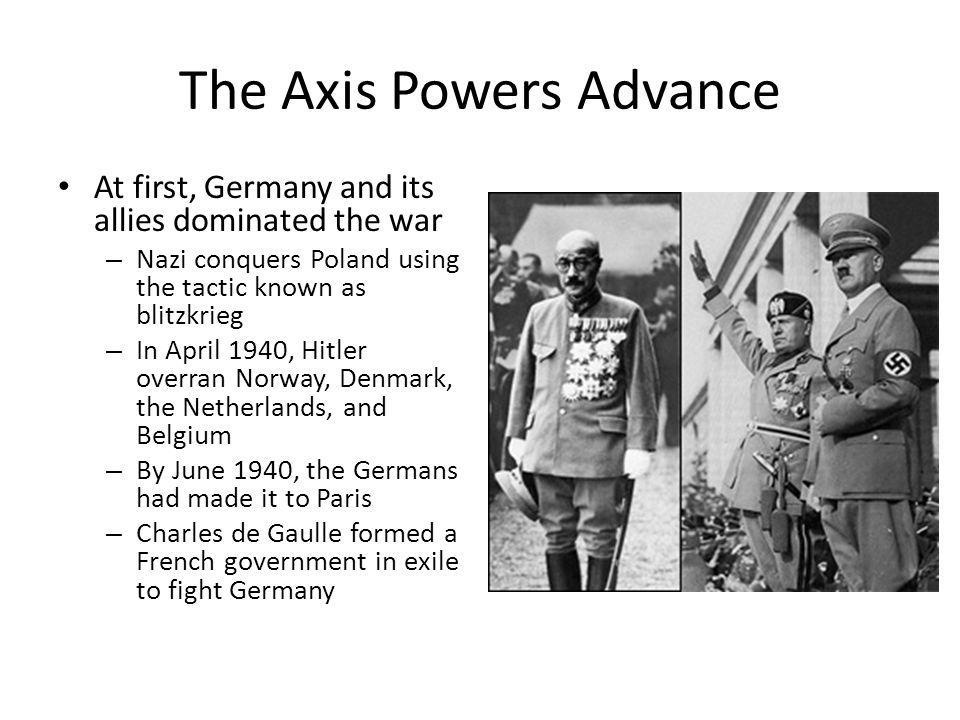 The Axis Powers Advance At first, Germany and its allies dominated the war – Nazi conquers Poland using the tactic known as blitzkrieg – In April 1940