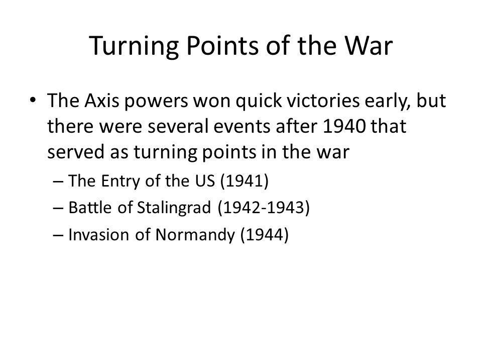 Turning Points of the War The Axis powers won quick victories early, but there were several events after 1940 that served as turning points in the war