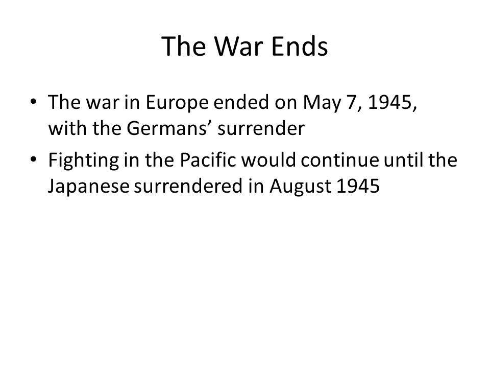 The War Ends The war in Europe ended on May 7, 1945, with the Germans' surrender Fighting in the Pacific would continue until the Japanese surrendered