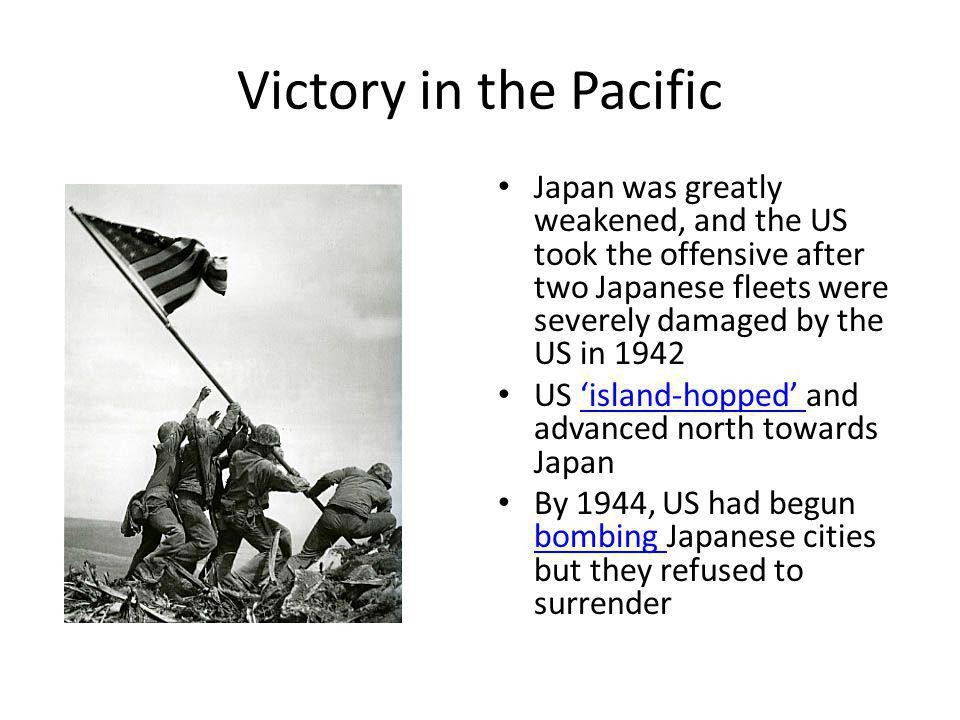Victory in the Pacific Japan was greatly weakened, and the US took the offensive after two Japanese fleets were severely damaged by the US in 1942 US