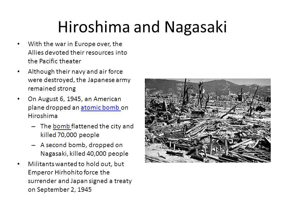 Hiroshima and Nagasaki With the war in Europe over, the Allies devoted their resources into the Pacific theater Although their navy and air force were